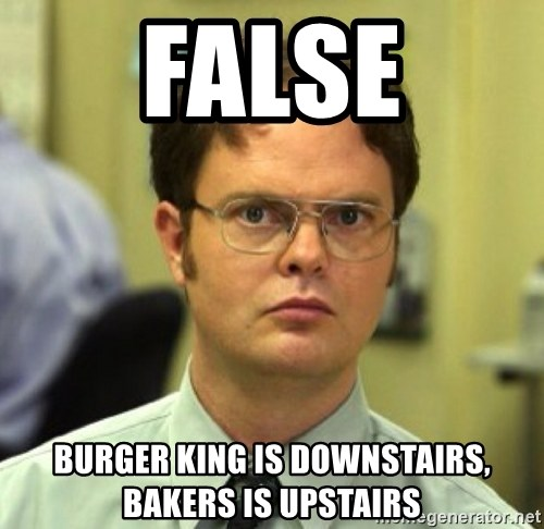 False Dwight - False Burger king is downstairs, bakers is upstairs