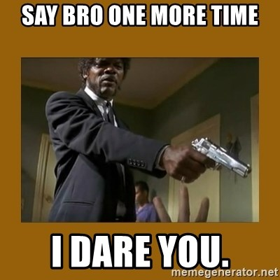 say what one more time - Say bro one more time I dare you.