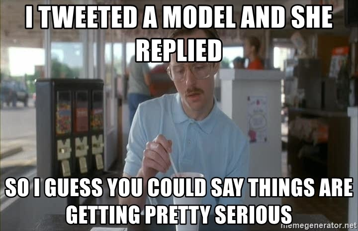 so i guess you could say things are getting pretty serious - i tweeted a model and she replied so i guess you could say things are getting pretty serious