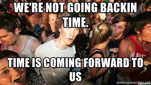 -Sudden Clarity Clarence - We're not going backin time. Time is coming forward to us