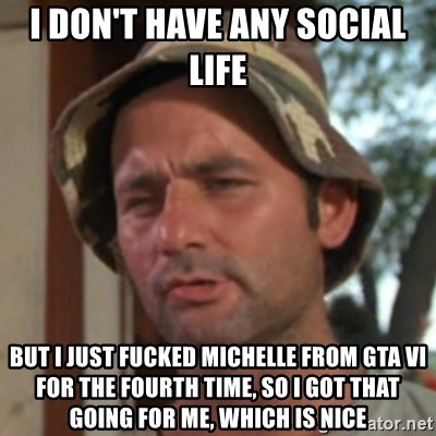 Carl Spackler - I don't have any social life but i just fucked michelle from gta Vi for the fourth time, so i got that going for me, which is nice