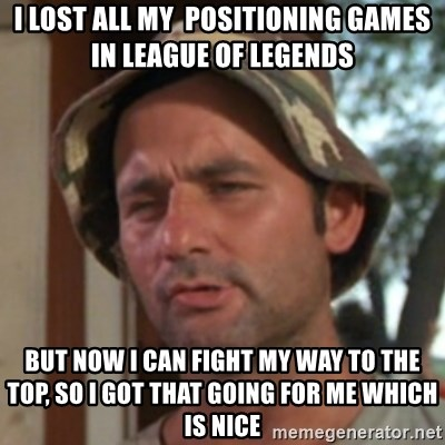Carl Spackler - I Lost all my  Positioning Games in League Of legends but now i can fight my way to the top, so i got that going for me which is nice