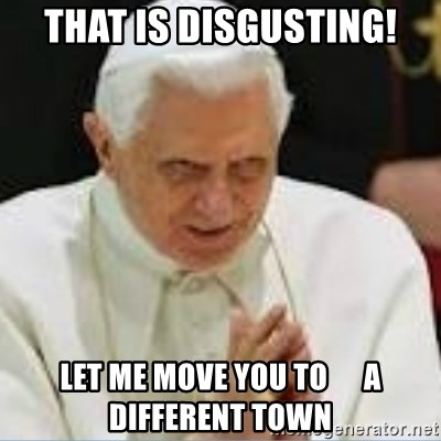 Pedo Pope - THAT IS DISGUSTING! LET ME MOVE YOU TO      A DIFFERENT TOWN
