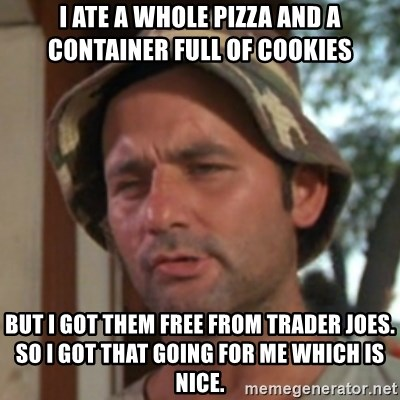 Carl Spackler - I ATE A WHOLE PIZZA AND A container FULL OF COOKIES BUT I GOT THEM FREE FROM TRADER JOES. SO I GOT THAT GOING FOR ME WHICH IS NICE.