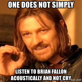 One Does Not Simply - One does not simply listen to brian fallon acoustically and not cry