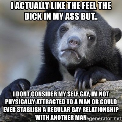 Confession Bear - i actually like the feel the dick in my ass but.. i dont consider my self gay, im not physically attracted to a man or could ever stablish a regular gay relationship with another man