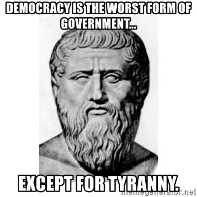Democracy is the worst form of government... except for tyranny ...