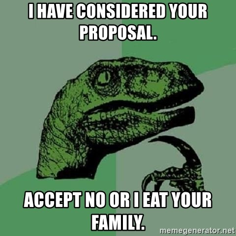 Philosoraptor - i have considered your proposal. accept no or i eat your family.