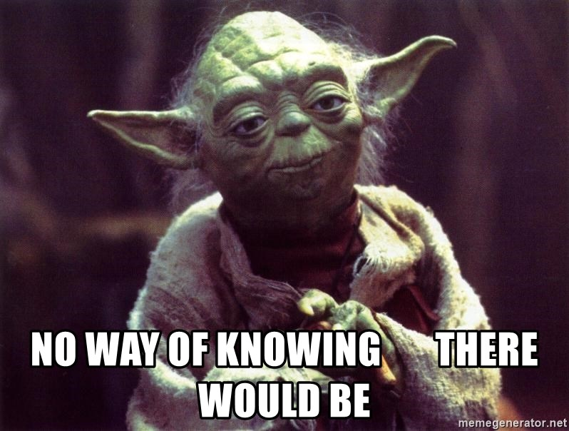 Yoda -  NO WAY OF KNOWING       THERE WOULD BE