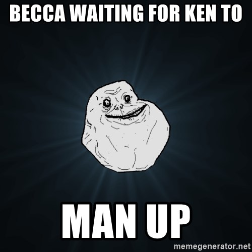 Forever Alone - becca waiting for ken to man up
