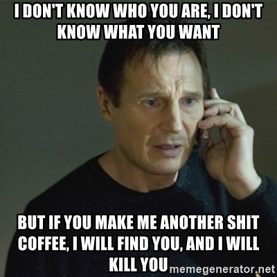 I don't know who you are... - I DON'T KNOW WHO YOU ARE, I DON'T KNOW WHAT YOU WANT BUT IF YOU MAKE ME ANOTHER SHIT COFFEE, I WILL FIND YOU, AND I WILL KILL YOU