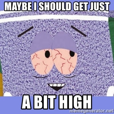 Towelie - Maybe I should get just  A bit high