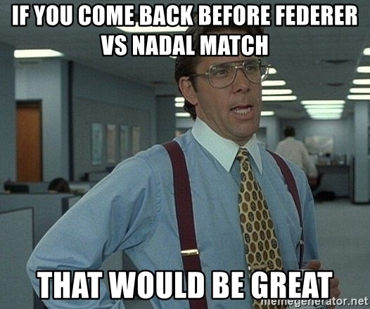 that would be great guy - If you come back before Federer vs nadal match that would be great