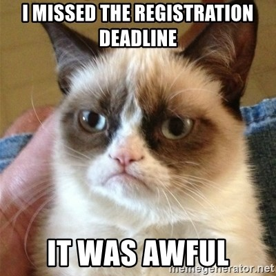 Grumpy Cat  - i missed the registration deadline it was awful