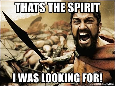 This Is Sparta Meme - THATS THE SPIRIT I Was looking for!