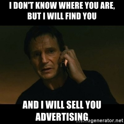 liam neeson taken - i don't know where you are, but i will find you and i will sell you advertising