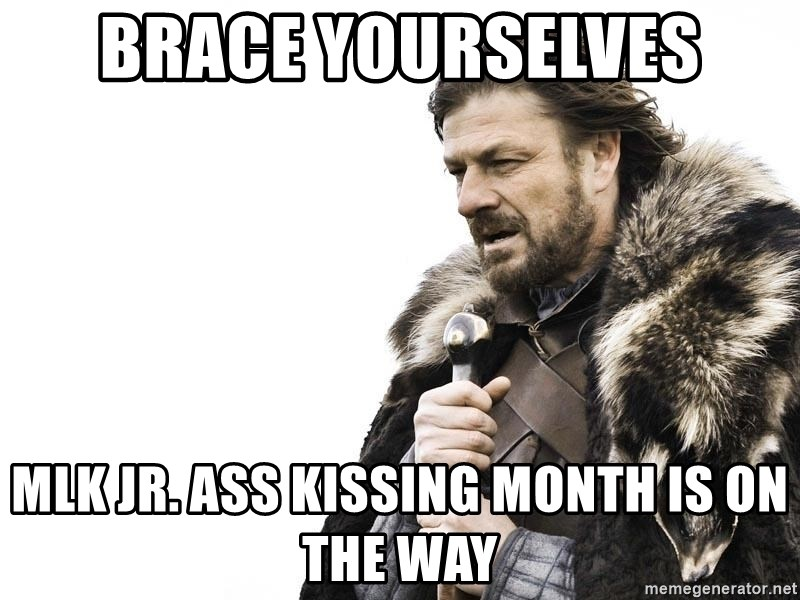 Winter is Coming - brace yourselves MLK jr. ass kissing month is on the way