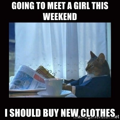 i should buy a boat cat - going to meet a girl this weekend i should buy new clothes