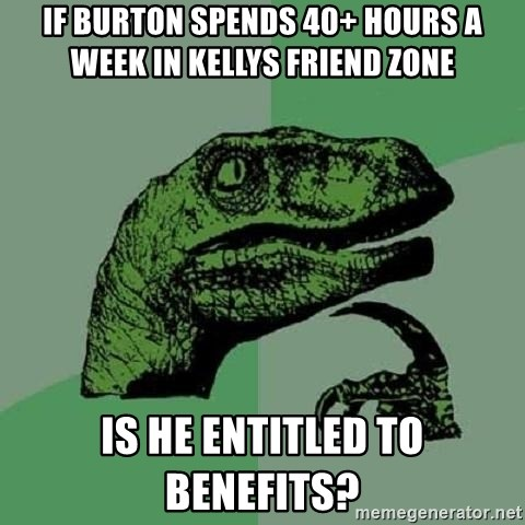 Philosoraptor - If Burton spends 40+ hours a week in kellys friend zone  Is he entitled to benefits?