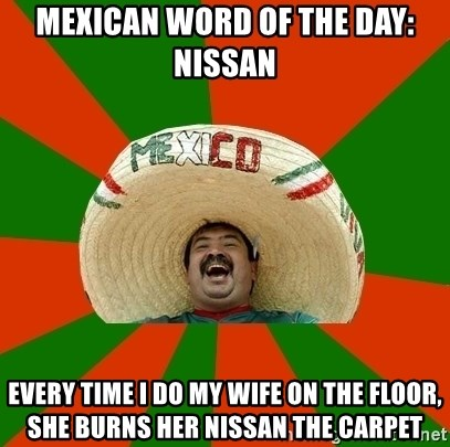 Successful Mexican - MEXICAN WORD OF THE DAY: nissan every time i do my wife on the floor, she burns her nissan the carpet