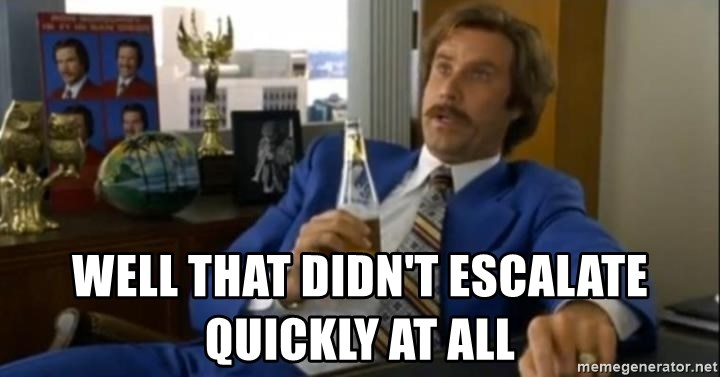 That escalated quickly-Ron Burgundy -  well that didn't escalate quickly at all