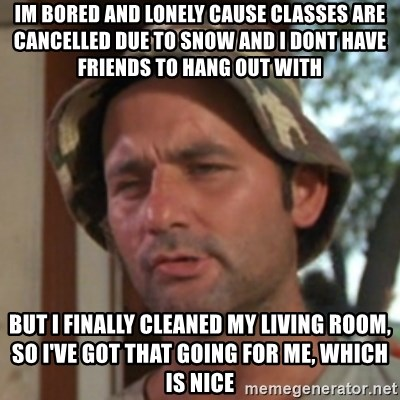 Carl Spackler - im bored and lonely cause classes are cancelled due to snow and i dont have friends to hang out with but i finally cleaned my Living room, so i've got that going for me, which is nice