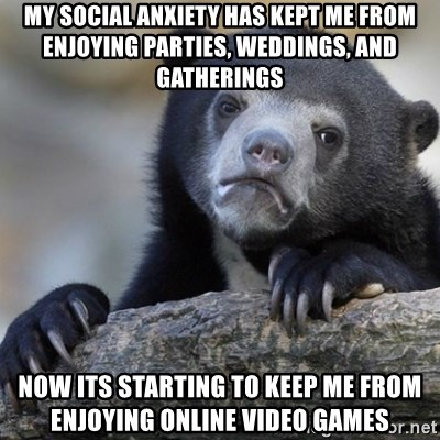 Confession Bear - My social anxiety has kept me from enjoying parties, weddings, and gatherings now its starting to keep me from enjoying online video games