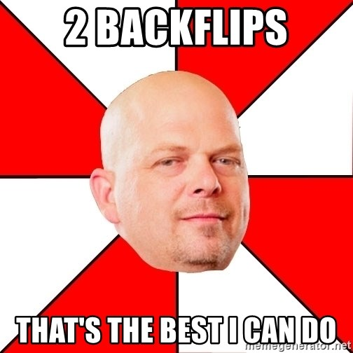 Pawn Stars - 2 backflips that's the best I can do