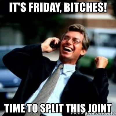 HaHa! Business! Guy! - It's friday, bitches! time to split this joint