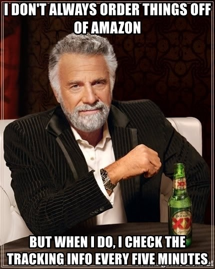 The Most Interesting Man In The World - I don't always order things off of amazon but when i do, i check the tracking info every five minutes