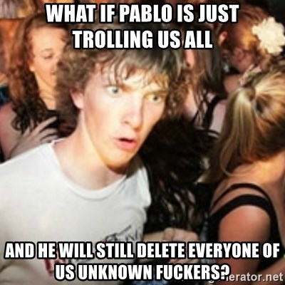 sudden realization guy - what if pablo is just trolling us all and he will still delete everyone of us unknown fuckers?