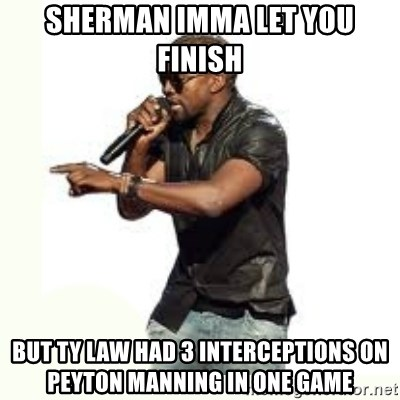 Imma Let you finish kanye west - Sherman Imma let you finish but Ty law had 3 interceptions on Peyton manning in one game