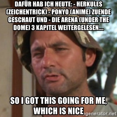 Carl Spackler - Dafür hab ich heute: - Herkules (Zeichentrick) - Ponyo (Anime) zuende geschaut und - Die Arena (Under the Dome) 3 Kapitel weitergelesen....  So i got this going for me, which is nice
