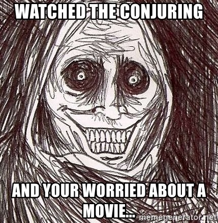 Shadowlurker - watched the conjuring and your worried about a movie...