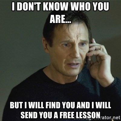 I don't know who you are... - I don't know who you are... but I will find you and i will send you a free lesson