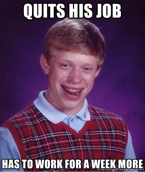 Bad Luck Brian - QUITS HIS JOB HAS TO WORK FOR A WEEK MORE