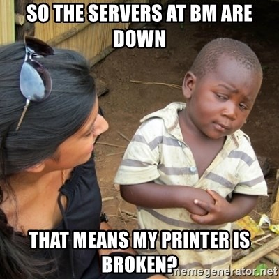 Skeptical 3rd World Kid - So the servers at bm are down that means my printer is broken?