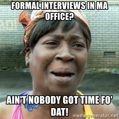 Ain't Nobody got time fo that - formal interviews in ma office? ain't nobody got time fo' dat!