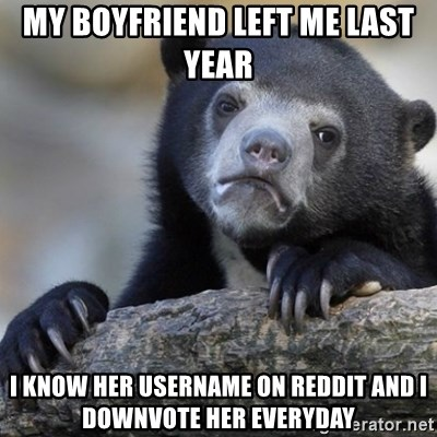 Confession Bear - My boyfriend left me last year  i know her username on reddit and i downvote her everyday