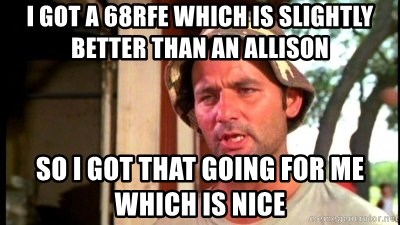 Bill Murray Caddyshack - I GOT A 68rfe which is slightly better than an allison So i got that going for me which is niCe