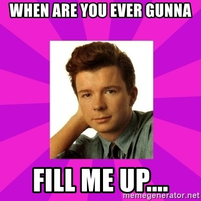 RIck Astley - when are you ever gunna fill me up....