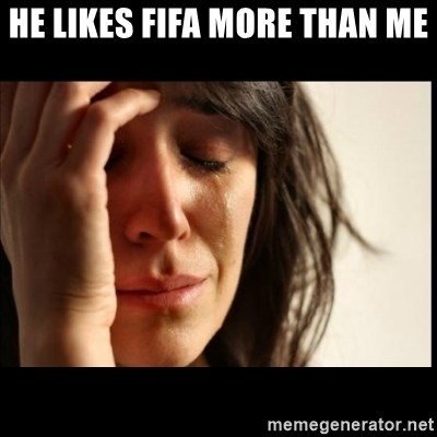 First World Problems - He likes fifa more than me