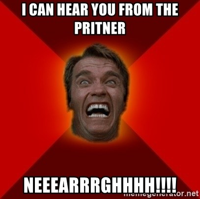 Angry Arnold - i CAN HEAR YOU FROM THE PRITNER NEEEARRRGHHHH!!!!