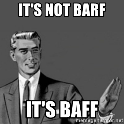 Correction Guy - it's not barf  it's baff