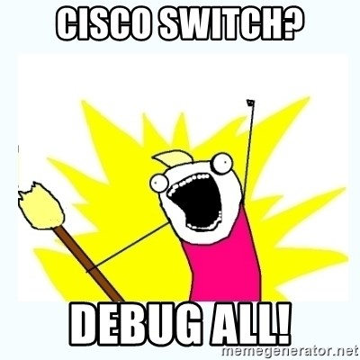 All the things - Cisco switch? debug all!