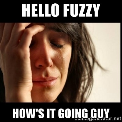 First World Problems - Hello fuzzy  how's it going guy