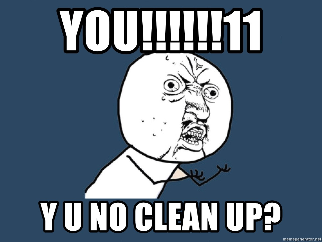 Y U No - YOU!!!!!!11 Y u no clean up?