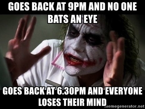 joker mind loss - Goes back at 9pm and no one bats an eye goes back at 6.30pm and everyone loses their mind