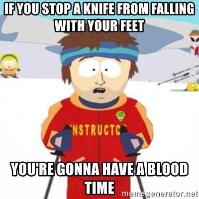 Bad time ski instructor 1 - if you stop a knife from falling with your feet you're gonna have a blood time