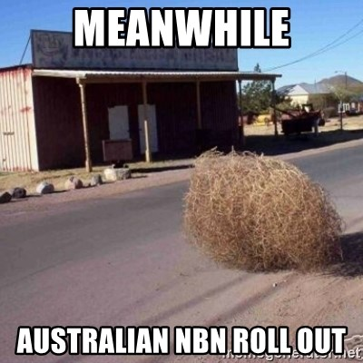 Tumbleweed - MEaNWHILE AUSTRALIAN NBN ROLL OUT